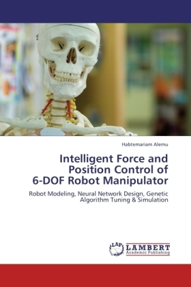 Intelligent Force and Position Control of 6-DOF Robot Manipulator - Robot Modeling, Neural Network Design, Genetic Algorithm Tuning & Simulation - Alemu, Habtemariam
