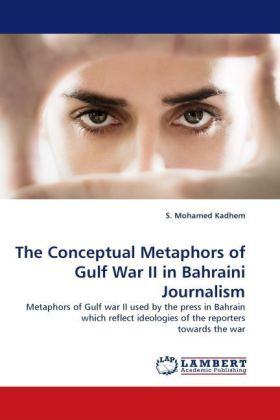 The Conceptual Metaphors of Gulf War II in Bahraini Journalism - Metaphors of Gulf war II used by the press in Bahrain which reflect ideologies of the reporters towards the war - Kadhem, S. Mohamed