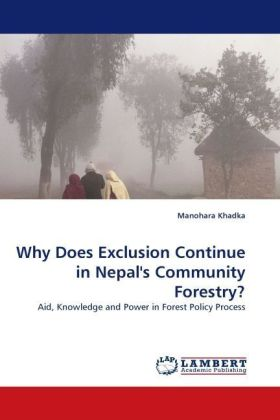 Why Does Exclusion Continue in Nepal's Community Forestry? - Aid, Knowledge and Power in Forest Policy Process - Khadka, Manohara