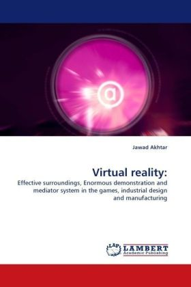 Virtual reality: - Effective surroundings, Enormous demonstration and mediator system in the games, industrial design and manufacturing - Akhtar, Jawad