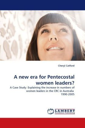 A new era for Pentecostal women leaders? - A Case Study: Explaining the increase in numbers of women leaders in the CRC in Australia 1990-2005 - Catford, Cheryl
