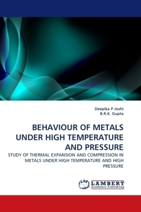 BEHAVIOUR OF METALS UNDER HIGH TEMPERATURE AND PRESSURE - STUDY OF THERMAL EXPANSION AND COMPRESSION IN METALS UNDER HIGH TEMPERATURE AND HIGH PRESSURE - Joshi, Deepika P / Gupta, B. R. K.