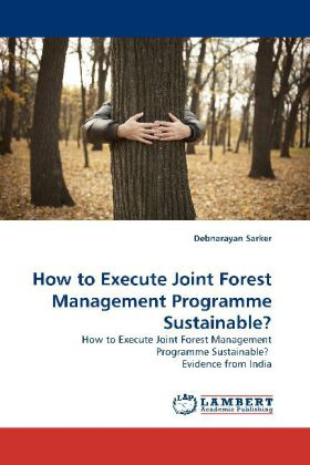 How to Execute Joint Forest Management Programme Sustainable? - How to Execute Joint Forest Management Programme Sustainable? Evidence from India - Sarker, Debnarayan