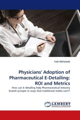 Physicians' Adoption of Pharmaceutical E-Detailing: ROI and Metrics - How can E-detailing help Pharmaceutical Industry brands prosper in ways that traditional media can't? - Alkhateeb, Fadi