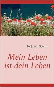 Mein Leben ist dein Leben - Benjamin Goesch (Editor)