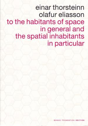 To the habitants of space in general and the spatial inhabitants in particular. Herausgegeben von Christine Kintisch. - Eliasson, Olafur - Einar Thorsteinn