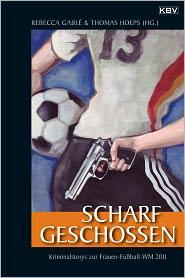Scharf geschossen: Die Krimi-Anthologie zur Frauen-FuBball-WM 2011 - Rebecca Gablé (Editor), Thomas Hoeps (Editor)