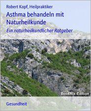 Asthma behandeln mit Naturheilkunde: Ein naturheilkundlicher Ratgeber