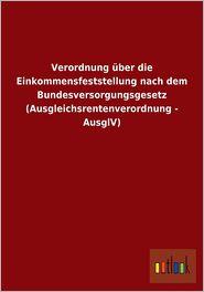 Verordnung Uber Die Einkommensfeststellung Nach Dem Bundesversorgungsgesetz (Ausgleichsrentenverordnung - Ausglv) - Outlook Verlag (Editor)