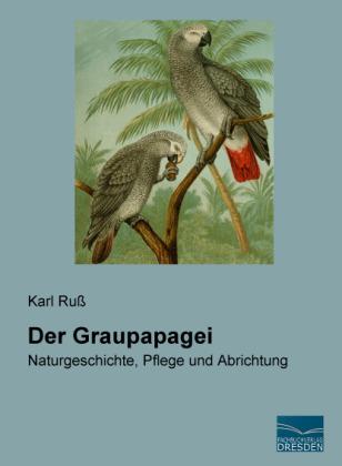Der Graupapagei - Naturgeschichte, Pflege und Abrichtung - Ruß, Karl