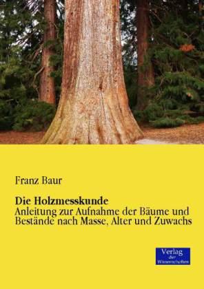 Die Holzmesskunde - Anleitung zur Aufnahme der Bäume und Bestände nach Masse, Alter und Zuwachs - Baur, Franz