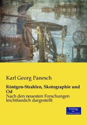 Röntgen-Strahlen, Skotographie und Od - Nach den neuesten Forschungen leichtfasslich dargestellt - Panesch, Karl G.