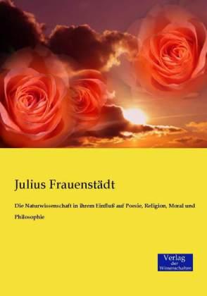 Die Naturwissenschaft in ihrem Einfluà auf Poesie, Religion, Moral und Philosophie - FrauenstÃdt, Julius