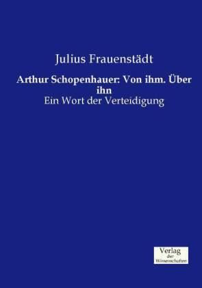 Arthur Schopenhauer: Von ihm. Über ihn - Ein Wort der Verteidigung
