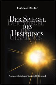 Der Spiegel des Ursprungs: Roman mit philosophischem Hintergrund
