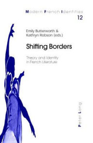 Shifting Borders: Theory and Identity in French Literature Emily Butterworth Editor