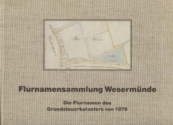 Flurnamensammlung Wesermünde - Die Flurnamen des Grundsteuerkatasters von 1876 - Kulturstiftung der Kreissparkasse Wesermünde