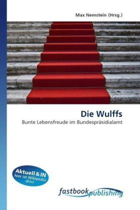 Die Wulffs - Bunte Lebensfreude im Bundespräsidialamt - Nemstein, Max
