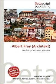 Albert Frey (Architekt) - Lambert M. Surhone (Editor), Mariam T. Tennoe (Editor), Susan F. Henssonow (Editor)