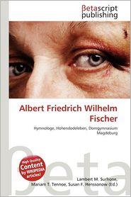 Albert Friedrich Wilhelm Fischer - Lambert M. Surhone (Editor), Mariam T. Tennoe (Editor), Susan F. Henssonow (Editor)