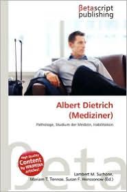 Albert Dietrich (Mediziner) - Lambert M. Surhone (Editor), Mariam T. Tennoe (Editor), Susan F. Henssonow (Editor)
