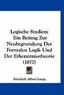 Logische Studien: Ein Beitrag Zur Neubegrundung Der Formalen Logik Und Der Erkenntnisstheorie (1877)