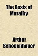 The Basis of Morality the Basis of Morality - Schopenhauer, Arthur