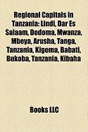 Regional Capitals in Tanzania: Lindi, Dar Es Salaam, Dodoma, Mwanza, Mbeya, Arusha, Tanga, Tanzania, Kigoma, Babati, Bukoba, Tanzania, Kibaha