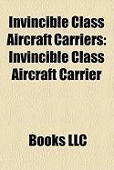 Invincible Class Aircraft Carriers: Invincible Class Aircraft Carrier, HMS Ark Royal, HMS Illustrious, HMS Invincible