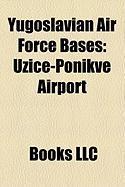 Yugoslavian Air Force Bases: U Ice-Ponikve Airport, Eljava Air Base, Kraljevo-La Evci Airport, Batajnica Air Base, Sombor Airport