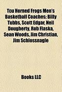 Tcu Horned Frogs Men's Basketball Coaches: Billy Tubbs, Scott Edgar, Neil Dougherty, Rob Flaska, Sean Woods, Jim Christian, Jim Schlossnagle