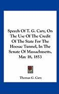 Speech of T. G. Cary, on the Use of the Credit of the State for the Hoosac Tunnel, in the Senate of Massachusetts, May 18, 1853