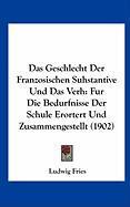 Das Geschlecht Der Franzosischen Suhstantive Und Das Verh: Fur Die Bedurfnisse Der Schule Erortert Und Zusammengestellt (1902)