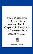 Cours D'Economie Politique V2: La Propriete Des Biens Corporels Et Incorporels Le Commerce Et La Circulation (1903) - Colson, Clement