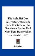 Die Wahl Bei Der Alternativ-Obligation: Nach Romischem Und Gemeinem Rechte Und Nach Dem Burgerlichen Gesetzbuche (1897) - Leo, Julius