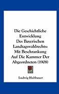 Die Geschichtliche Entwicklung Des Bayerischen Landtagswahlrechts: Mit Beschrankung Auf Die Kammer Der Abgeordneten (1908) - Hubbauer, Ludwig