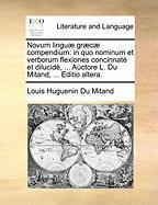 Novum Linguae Graecae Compendium: In Quo Nominum Et Verborum Flexiones Concinnate Et Dilucide, ... Auctore L. Du Mitand, ... Editio Altera