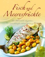 Fisch und Meeresfrüchte: Über 100 köstliche Rezeptideen mit Schritt-für-Schritt-Anleitungen