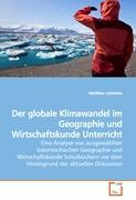 Der globale Klimawandel im Geographie und Wirtschaftskunde Unterricht: Eine Analyse von ausgewählten österreichischen Geographie und Wirtschaftskunde ... vor dem Hintergrund der aktuellen Diskussion