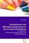 Kompetenzen von BildungsmanagerInnen in der Erwachsenenbildung: Ein Beitrag zur Professionalisierungsdiskussion in der Erwachsenenbildung