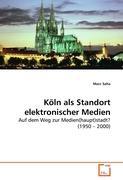 Köln als Standort elektronischer Medien: Auf dem Weg zur Medien(haupt)stadt? (1950 ? 2000)