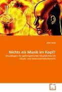 Nichts als Musik im Kopf?: Grundlagen für gehirngerechtes Musiklernen im Musik- und Instrumentalunterricht