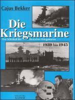 Die Kriegsmarine: Das Schicksal der deutschen Kriegsmarine 1939-1945