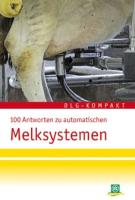 100 Antworten zu automatischen Melksystemen: Praxisempfehlungen zu Anforderungen an Mensch und Tier - Management - Haltung - Fütterung - Gesundheit