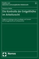 Die Kontrolle der Entgelthöhe im Arbeitsrecht: Zugleich ein Beitrag zu den Grundlagen und Grenzen der Vertragsfreiheit und Tarifautonomie