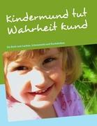 Kindermund tut Wahrheit kund: Ein Buch zum Lachen, Schmunzeln und Nachdenken