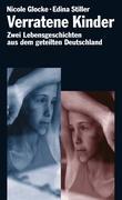 Verratene Kinder: Zwei Lebensgeschichten aus dem geteilten Deutschland