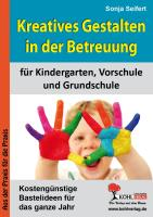 Kreatives Gestalten in der Betreuung für Kindergarten, Vorschule und Grundschule: Kostengünstige Bastelideen für das ganze Jahr
