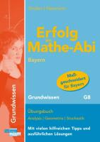 Erfolg im Mathe-Abi Bayern Grundwissen: Übungsbuch Analysis Geometrie Stochastik Mit vielen hilfreichen Tipps und ausführlichen Lösungen