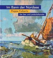 Der See- und Landschaftsmaler Poppe Folkerts: (1885-1949) Im Bann der Nordsee. Retrospektive (Veröffentlichungen des Ostfriesischen Landesmuseums und Emder Rüstkammer)